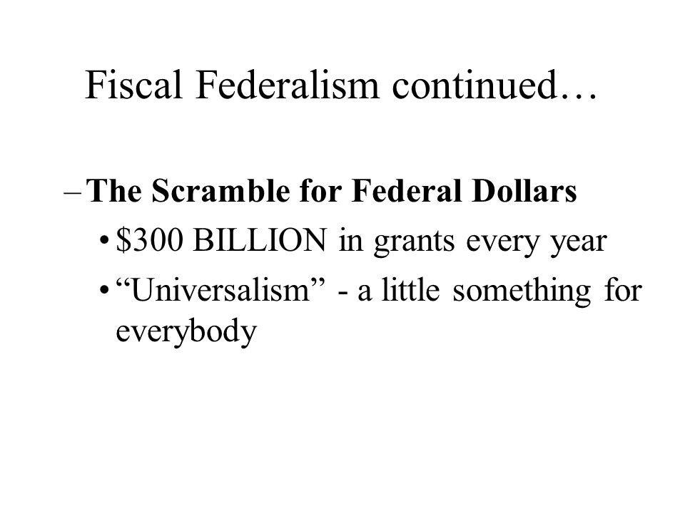 "Fiscal Federalism continued… –The Scramble for Federal Dollars $300 BILLION in grants every year ""Universalism"" - a little something for everybody"