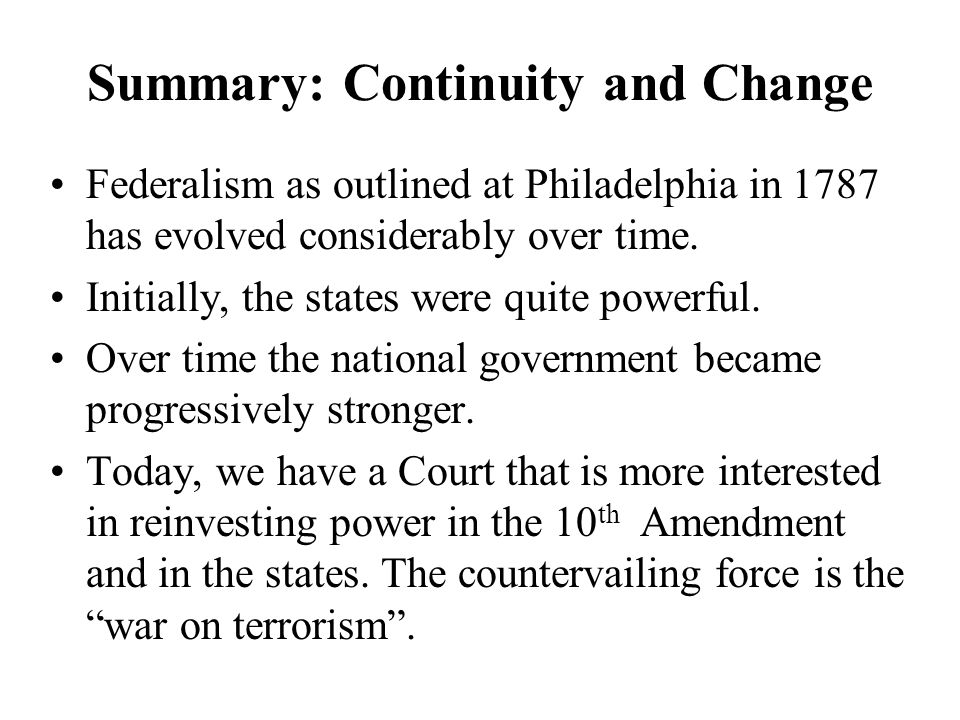 Summary: Continuity and Change Federalism as outlined at Philadelphia in 1787 has evolved considerably over time. Initially, the states were quite pow