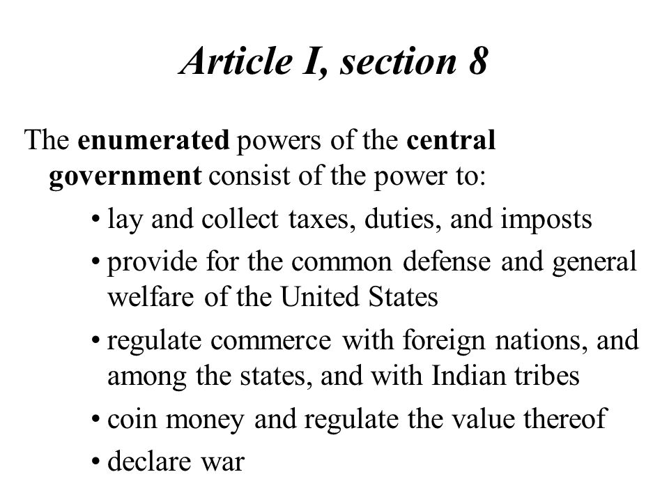 Article I, section 8 The enumerated powers of the central government consist of the power to: lay and collect taxes, duties, and imposts provide for t