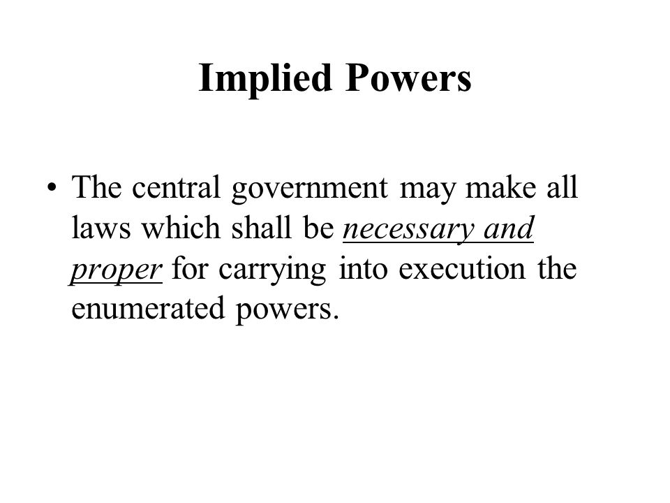 Implied Powers The central government may make all laws which shall be necessary and proper for carrying into execution the enumerated powers.