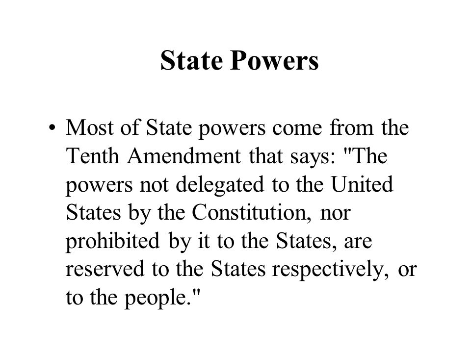 State Powers Most of State powers come from the Tenth Amendment that says: