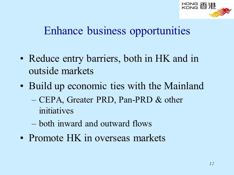 12 Enhance business opportunities Reduce entry barriers, both in HK and in outside markets Build up economic ties with the Mainland –CEPA, Greater PRD, Pan-PRD & other initiatives –both inward and outward flows Promote HK in overseas markets
