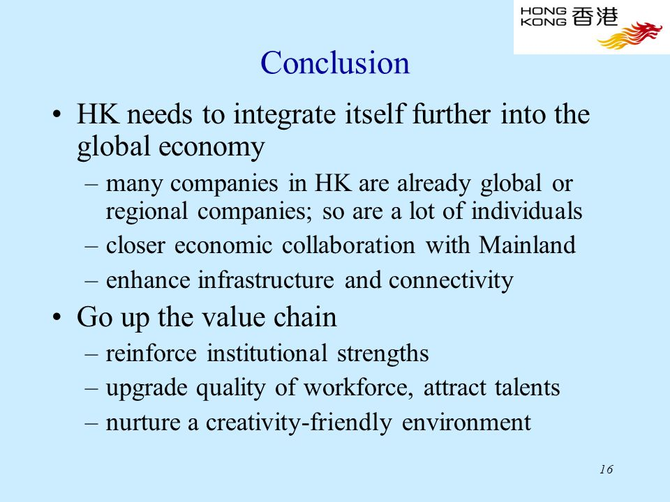 16 Conclusion HK needs to integrate itself further into the global economy –many companies in HK are already global or regional companies; so are a lot of individuals –closer economic collaboration with Mainland –enhance infrastructure and connectivity Go up the value chain –reinforce institutional strengths –upgrade quality of workforce, attract talents –nurture a creativity-friendly environment