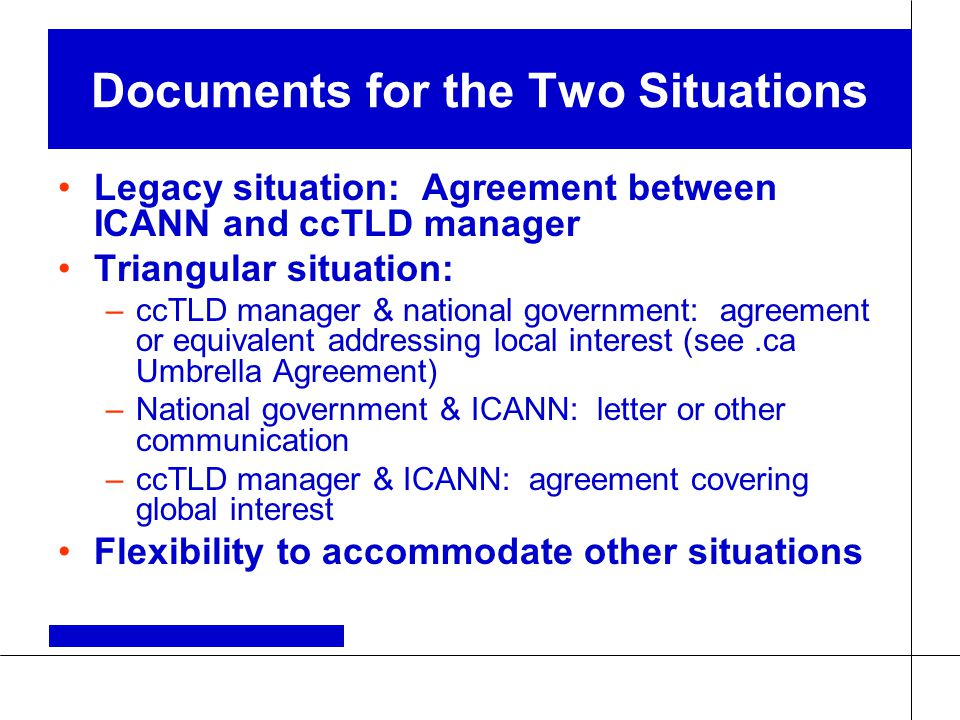 Documents for the Two Situations Legacy situation: Agreement between ICANN and ccTLD manager Triangular situation: –ccTLD manager & national government: agreement or equivalent addressing local interest (see.ca Umbrella Agreement) –National government & ICANN: letter or other communication –ccTLD manager & ICANN: agreement covering global interest Flexibility to accommodate other situations