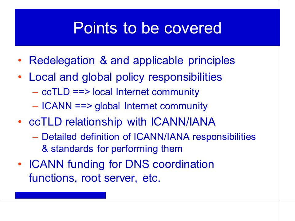 Points to be covered Redelegation & and applicable principles Local and global policy responsibilities –ccTLD ==> local Internet community –ICANN ==>