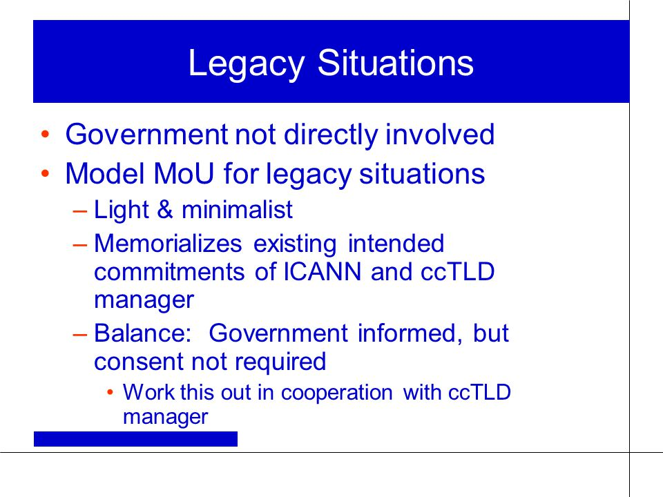 Legacy Situations Government not directly involved Model MoU for legacy situations –Light & minimalist –Memorializes existing intended commitments of ICANN and ccTLD manager –Balance: Government informed, but consent not required Work this out in cooperation with ccTLD manager