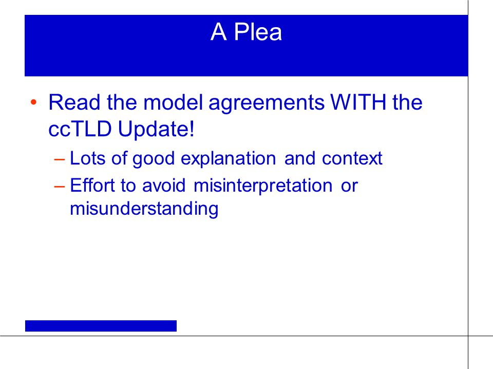 A Plea Read the model agreements WITH the ccTLD Update! –Lots of good explanation and context –Effort to avoid misinterpretation or misunderstanding