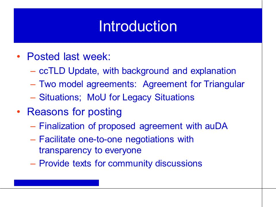 Introduction Posted last week: –ccTLD Update, with background and explanation –Two model agreements: Agreement for Triangular –Situations; MoU for Legacy Situations Reasons for posting –Finalization of proposed agreement with auDA –Facilitate one-to-one negotiations with transparency to everyone –Provide texts for community discussions