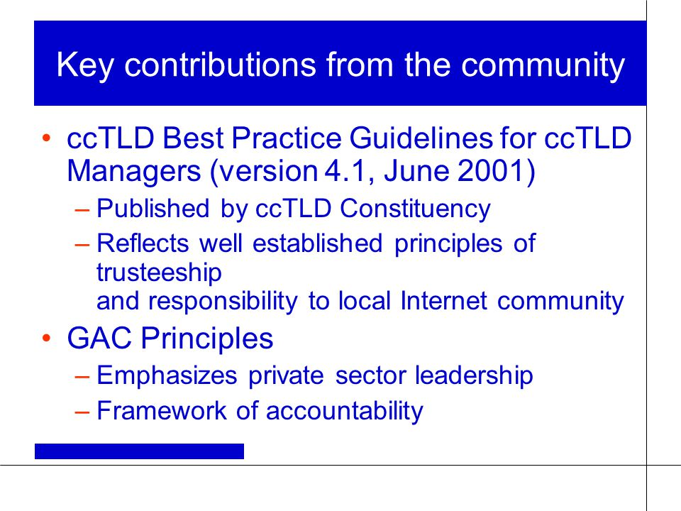 Key contributions from the community ccTLD Best Practice Guidelines for ccTLD Managers (version 4.1, June 2001) –Published by ccTLD Constituency –Refl