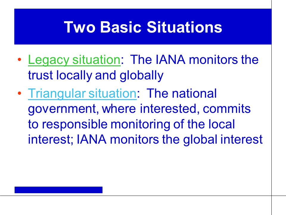 Two Basic Situations Legacy situation: The IANA monitors the trust locally and globally Triangular situation: The national government, where interested, commits to responsible monitoring of the local interest; IANA monitors the global interest