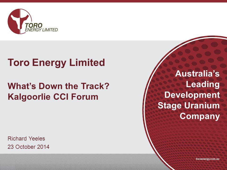 Richard Yeeles 23 October 2014 Australia's Leading Development Stage Uranium Company Toro Energy Limited What's Down the Track? Kalgoorlie CCI Forum