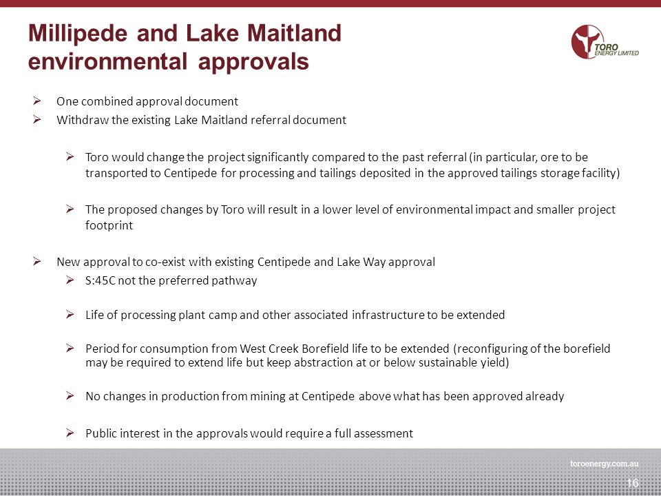 Approvals Strategy  One combined approval document  Withdraw the existing Lake Maitland referral document  Toro would change the project significantly compared to the past referral (in particular, ore to be transported to Centipede for processing and tailings deposited in the approved tailings storage facility)  The proposed changes by Toro will result in a lower level of environmental impact and smaller project footprint  New approval to co-exist with existing Centipede and Lake Way approval  S:45C not the preferred pathway  Life of processing plant camp and other associated infrastructure to be extended  Period for consumption from West Creek Borefield life to be extended (reconfiguring of the borefield may be required to extend life but keep abstraction at or below sustainable yield)  No changes in production from mining at Centipede above what has been approved already  Public interest in the approvals would require a full assessment Millipede and Lake Maitland environmental approvals 16