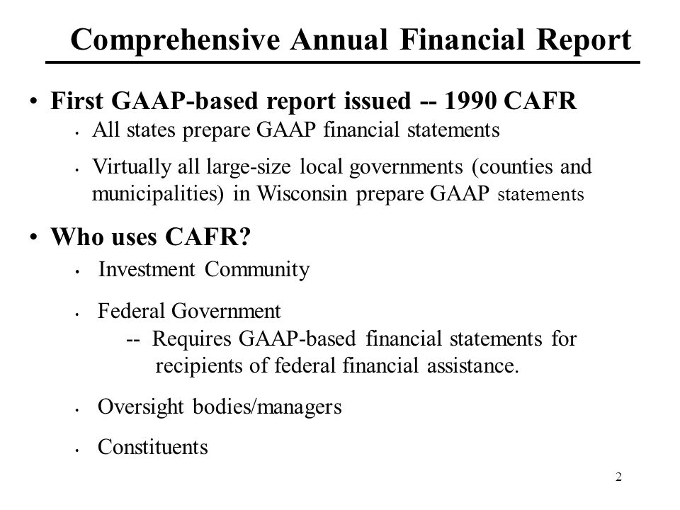 2 Comprehensive Annual Financial Report First GAAP-based report issued -- 1990 CAFR All states prepare GAAP financial statements Virtually all large-size local governments (counties and municipalities) in Wisconsin prepare GAAP statements Who uses CAFR.