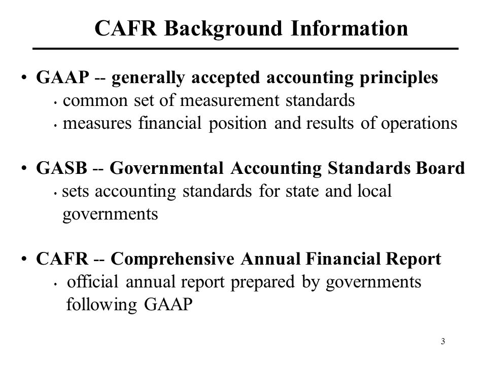 3 CAFR Background Information GAAP -- generally accepted accounting principles common set of measurement standards measures financial position and results of operations GASB -- Governmental Accounting Standards Board sets accounting standards for state and local governments CAFR -- Comprehensive Annual Financial Report official annual report prepared by governments following GAAP