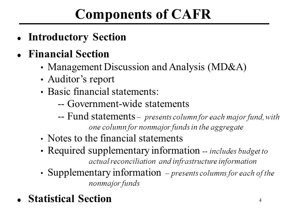 4 Components of CAFR Introductory Section Financial Section Management Discussion and Analysis (MD&A) Auditor's report Basic financial statements: -- Government-wide statements -- Fund statements – presents column for each major fund, with one column for nonmajor funds in the aggregate Notes to the financial statements Required supplementary information -- includes budget to actual reconciliation and infrastructure information Supplementary information – presents columns for each of the nonmajor funds Statistical Section