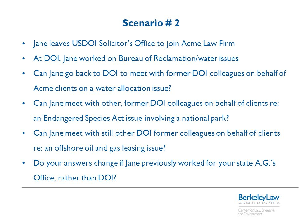 Scenario # 2 Jane leaves USDOI Solicitor's Office to join Acme Law Firm At DOI, Jane worked on Bureau of Reclamation/water issues Can Jane go back to