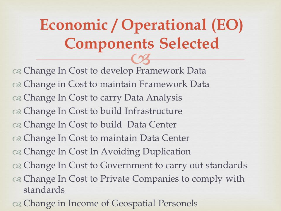  Economic / Operational (EO) Components Selected  Change In Cost to develop Framework Data  Change in Cost to maintain Framework Data  Change In Cost to carry Data Analysis  Change In Cost to build Infrastructure  Change In Cost to build Data Center  Change In Cost to maintain Data Center  Change In Cost In Avoiding Duplication  Change In Cost to Government to carry out standards  Change In Cost to Private Companies to comply with standards  Change in Income of Geospatial Personels