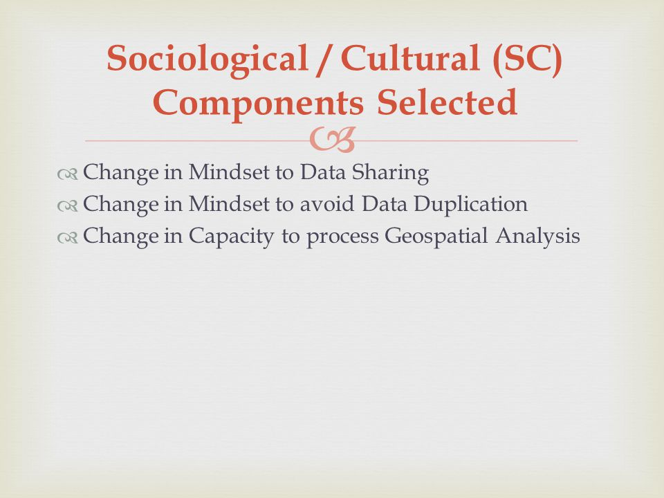  Sociological / Cultural (SC) Components Selected  Change in Mindset to Data Sharing  Change in Mindset to avoid Data Duplication  Change in Capacity to process Geospatial Analysis
