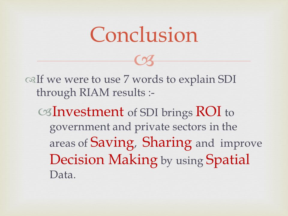   If we were to use 7 words to explain SDI through RIAM results :-  Investment of SDI brings ROI to government and private sectors in the areas of Saving, Sharing and improve Decision Making by using Spatial Data.