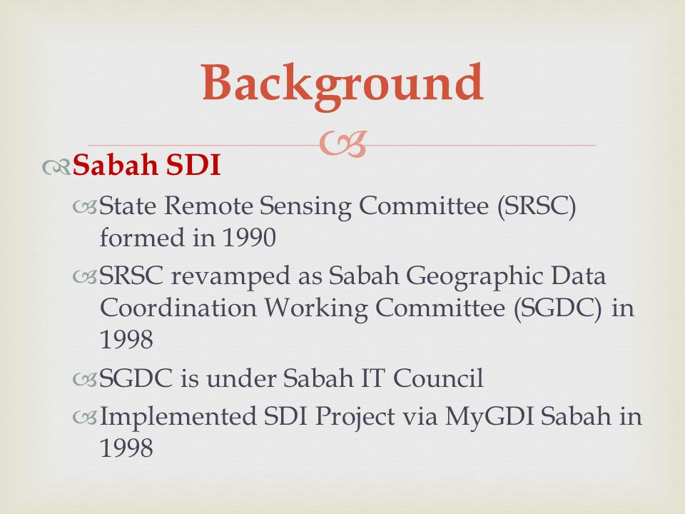   Sabah SDI  State Remote Sensing Committee (SRSC) formed in 1990  SRSC revamped as Sabah Geographic Data Coordination Working Committee (SGDC) in 1998  SGDC is under Sabah IT Council  Implemented SDI Project via MyGDI Sabah in 1998 Background