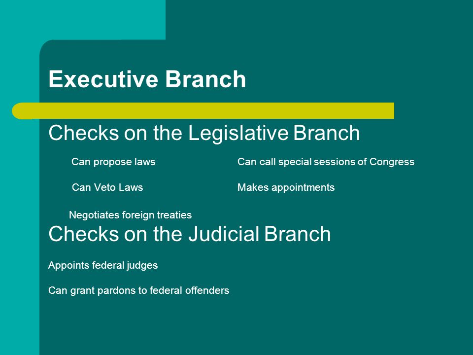Executive Branch Checks on the Legislative Branch Can propose lawsCan call special sessions of Congress Can Veto LawsMakes appointments Negotiates for