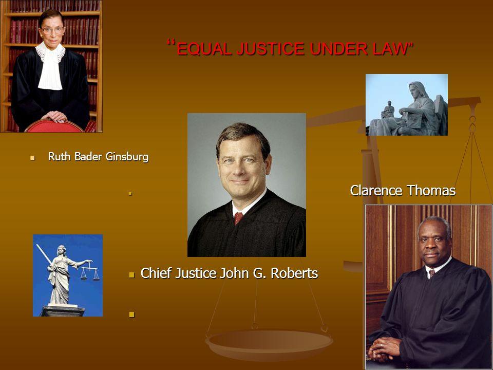 EQUAL JUSTICE UNDER LAW EQUAL JUSTICE UNDER LAW Ruth Bader Ginsburg Ruth Bader Ginsburg Clarence Thomas Clarence Thomas Chief Justice John G.