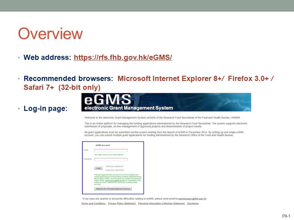 Web address: https://rfs.fhb.gov.hk/eGMS/ Recommended browsers: Microsoft Internet Explorer 8+/ Firefox 3.0+ / Safari 7+ (32-bit only) Log-in page: Overview PII-1