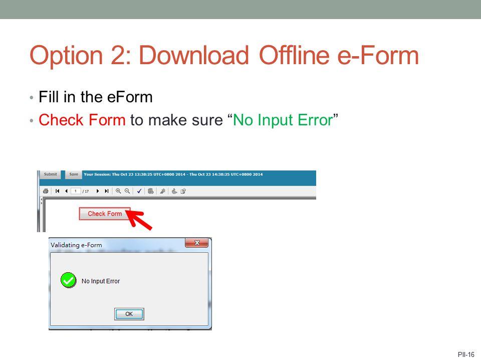 "Option 2: Download Offline e-Form Fill in the eForm Check Form to make sure ""No Input Error"" PII-16"