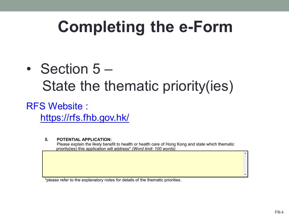 Completing the e-Form Section 5 – State the thematic priority(ies) RFS Website : https://rfs.fhb.gov.hk/ https://rfs.fhb.gov.hk/ PIII-4