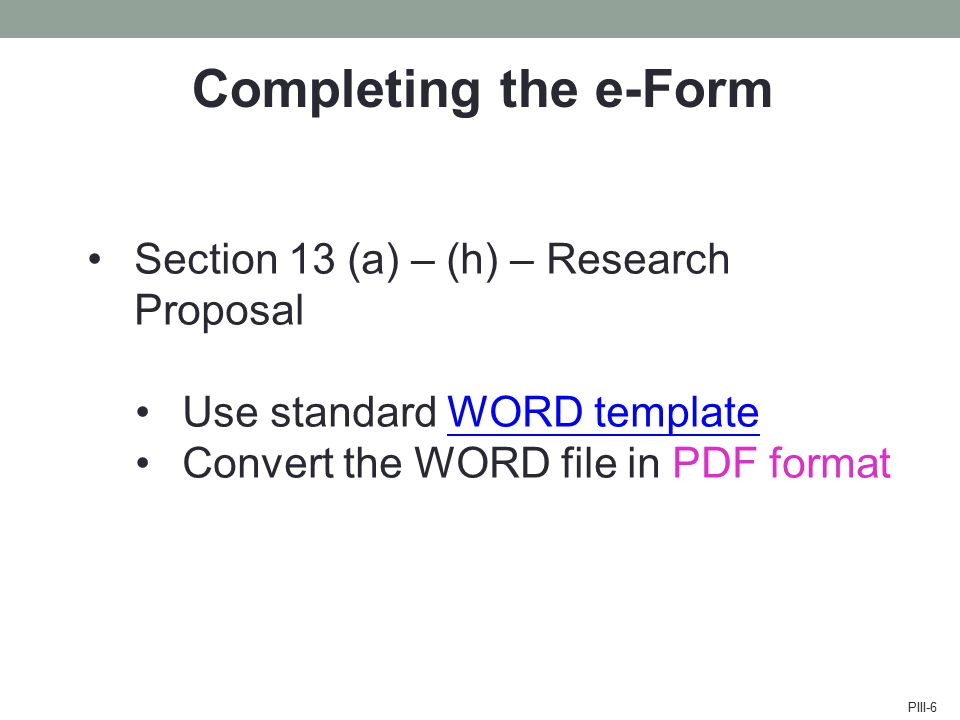 Completing the e-Form Section 13 (a) – (h) – Research Proposal Use standard WORD templateWORD template Convert the WORD file in PDF format PIII-6