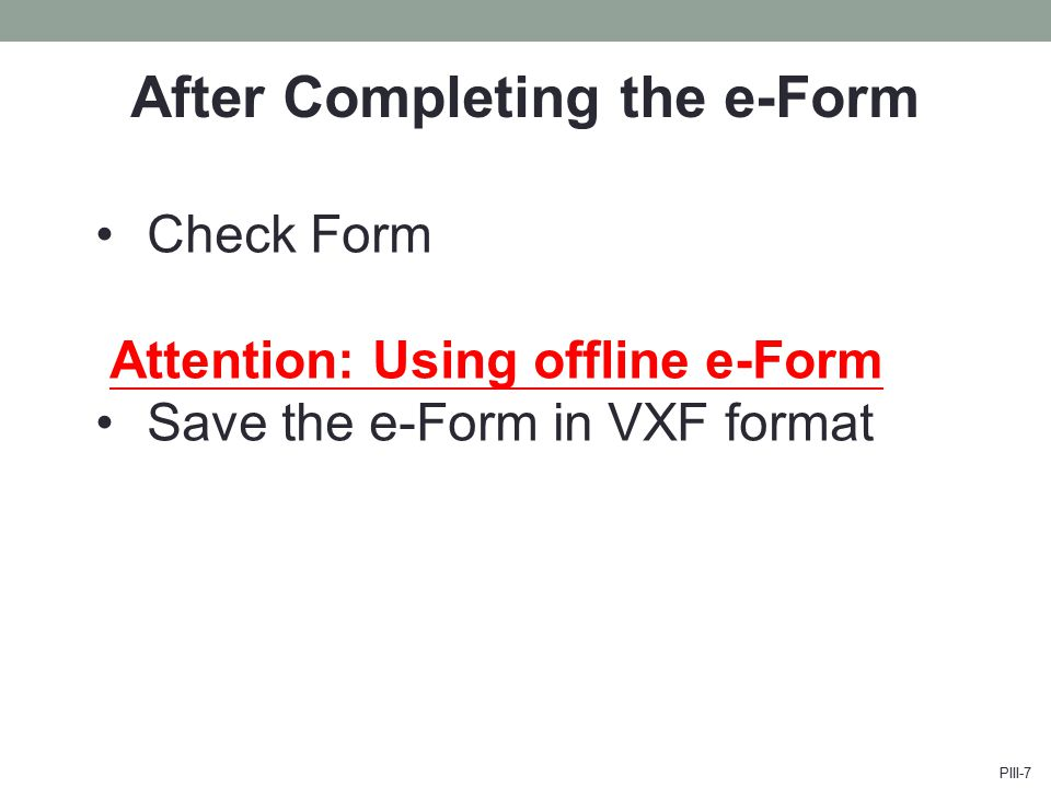 After Completing the e-Form Check Form Attention: Using offline e-Form Save the e-Form in VXF format PIII-7