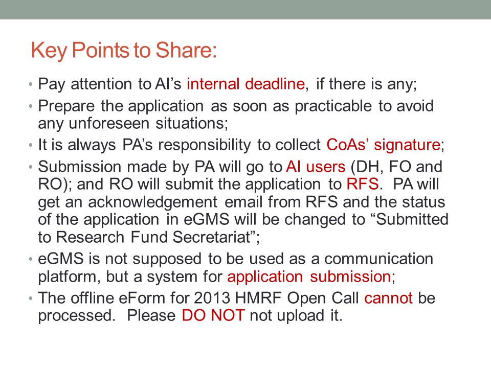 Key Points to Share: Pay attention to AI's internal deadline, if there is any; Prepare the application as soon as practicable to avoid any unforeseen situations; It is always PA's responsibility to collect CoAs' signature; Submission made by PA will go to AI users (DH, FO and RO); and RO will submit the application to RFS.