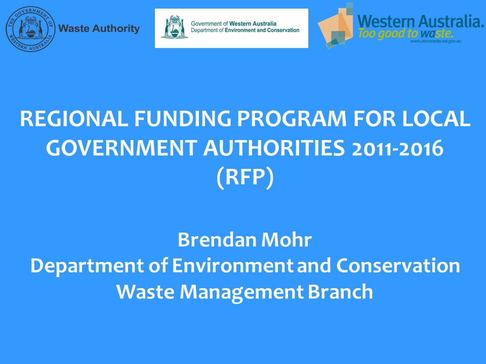REGIONAL FUNDING PROGRAM FOR LOCAL GOVERNMENT AUTHORITIES 2011-2016 (RFP) Brendan Mohr Department of Environment and Conservation Waste Management Branch
