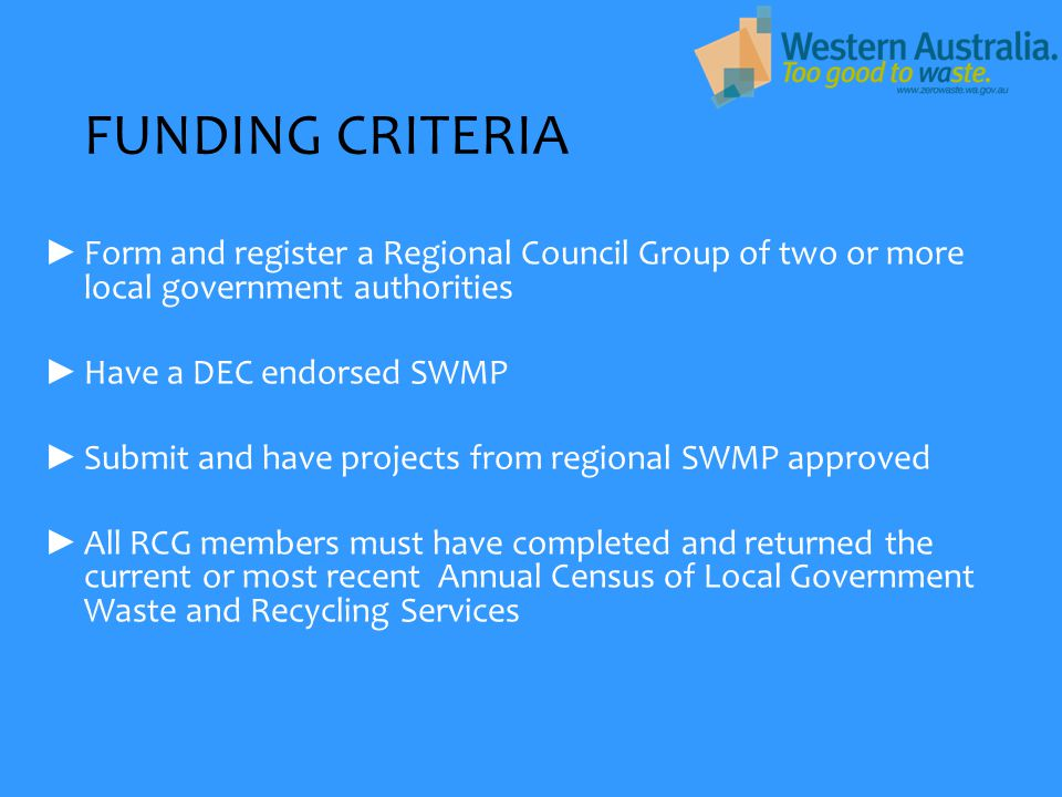 FUNDING CRITERIA ► Form and register a Regional Council Group of two or more local government authorities ► Have a DEC endorsed SWMP ► Submit and have projects from regional SWMP approved ► All RCG members must have completed and returned the current or most recent Annual Census of Local Government Waste and Recycling Services