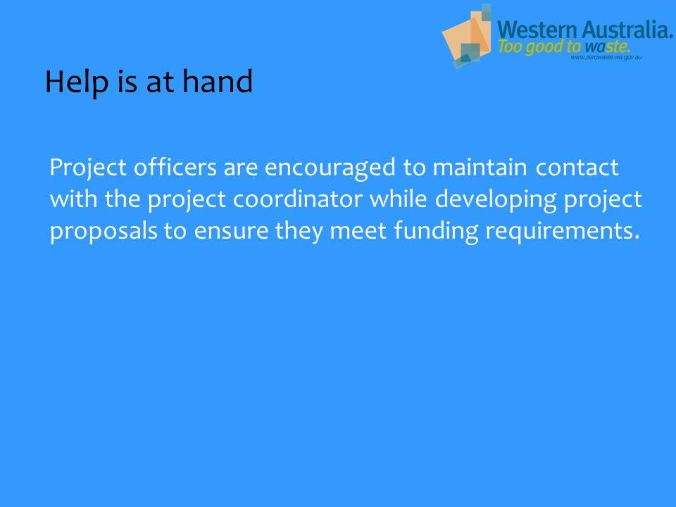 Help is at hand Project officers are encouraged to maintain contact with the project coordinator while developing project proposals to ensure they mee