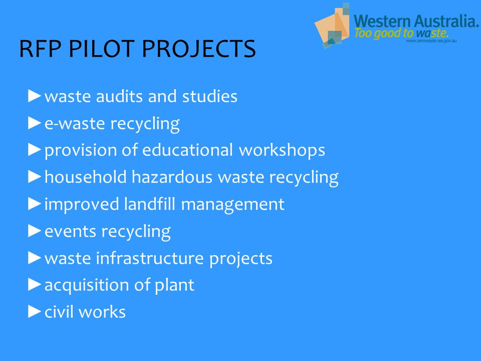 RFP PILOT PROJECTS ► waste audits and studies ► e-waste recycling ► provision of educational workshops ► household hazardous waste recycling ► improved landfill management ► events recycling ► waste infrastructure projects ► acquisition of plant ► civil works