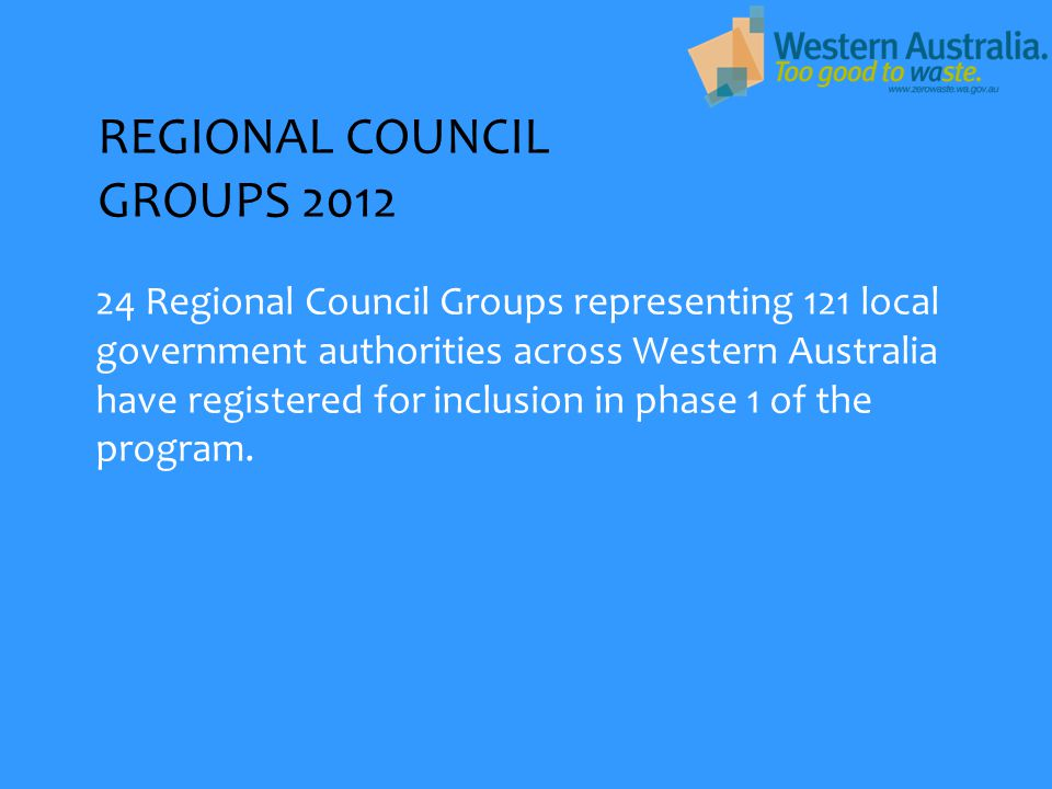 REGIONAL COUNCIL GROUPS 2012 24 Regional Council Groups representing 121 local government authorities across Western Australia have registered for inc