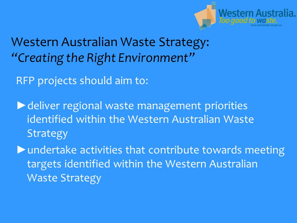 Western Australian Waste Strategy: Creating the Right Environment RFP projects should aim to: ► deliver regional waste management priorities identified within the Western Australian Waste Strategy ► undertake activities that contribute towards meeting targets identified within the Western Australian Waste Strategy