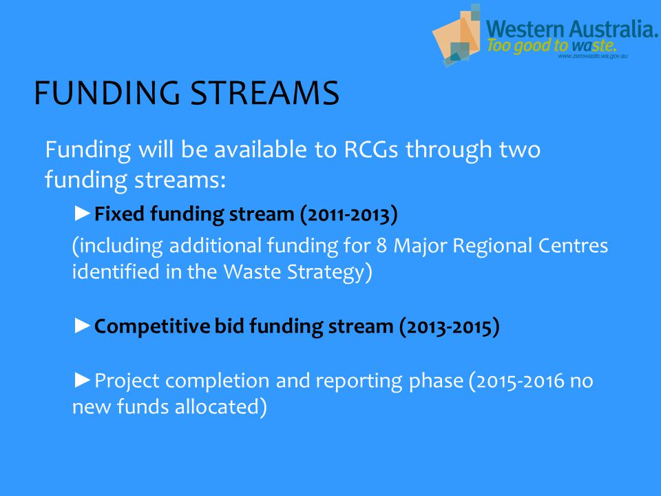 FUNDING STREAMS Funding will be available to RCGs through two funding streams: ► Fixed funding stream (2011-2013) (including additional funding for 8 Major Regional Centres identified in the Waste Strategy) ► Competitive bid funding stream (2013-2015) ► Project completion and reporting phase (2015-2016 no new funds allocated)
