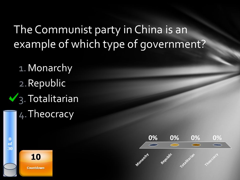The Communist party in China is an example of which type of government? 0 of 30 1.Monarchy 2.Republic 3.Totalitarian 4.Theocracy Countdown 10