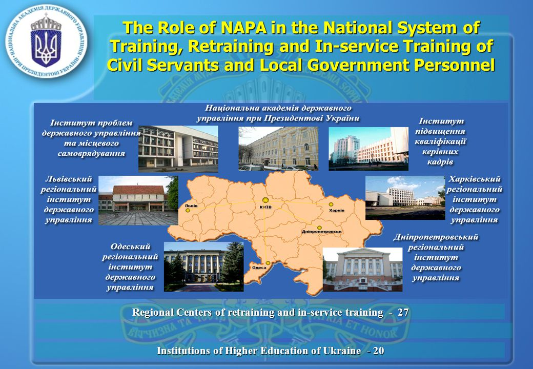 The Role of NAPA in the National System of Training, Retraining and In-service Training of Civil Servants and Local Government Personnel Regional Centers of retraining and in-service training - 27 Institutions of Higher Education of Ukraine - 20