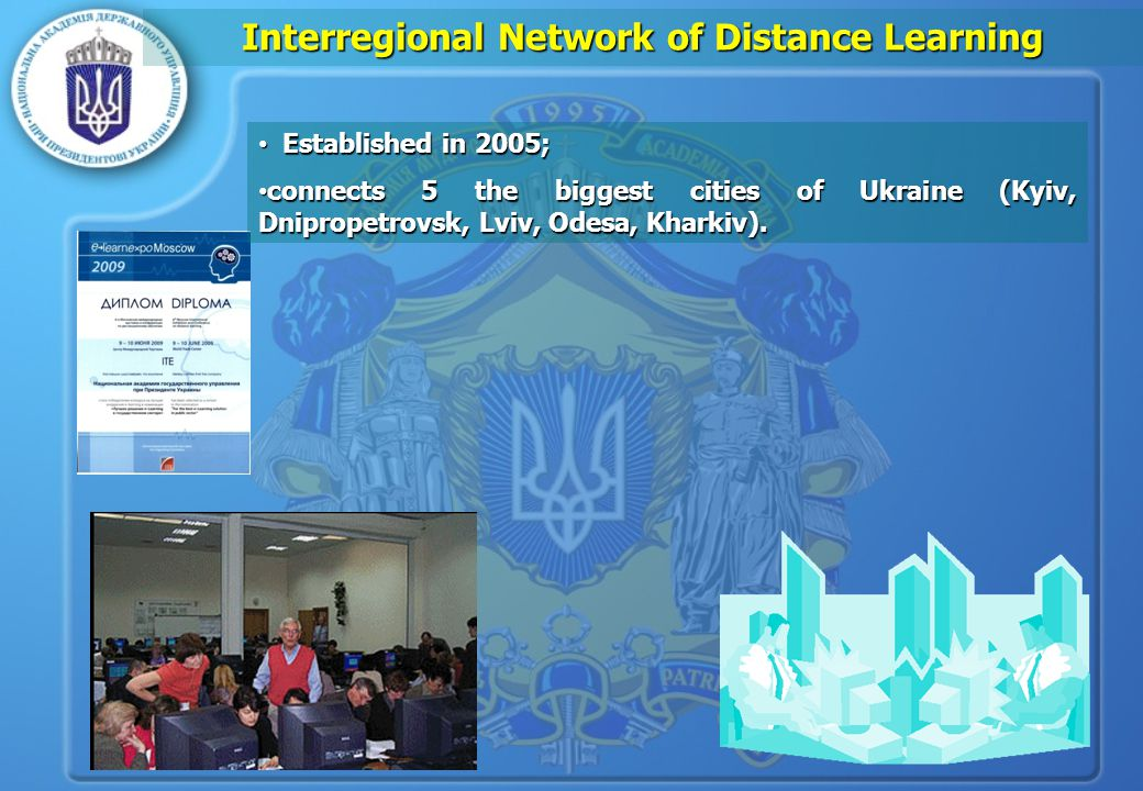 Interregional Network of Distance Learning Established in 2005; Established in 2005; connects 5 the biggest cities of Ukraine (Kyiv, Dnipropetrovsk, Lviv, Odesa, Kharkiv).