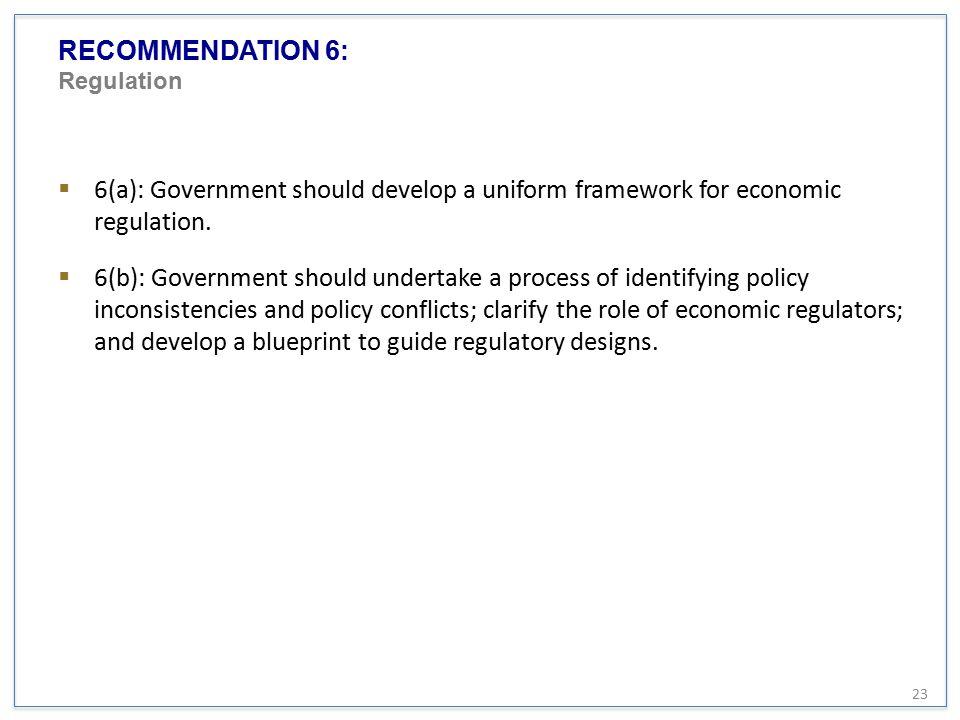 RECOMMENDATION 6: Regulation  6(a): Government should develop a uniform framework for economic regulation.  6(b): Government should undertake a proc