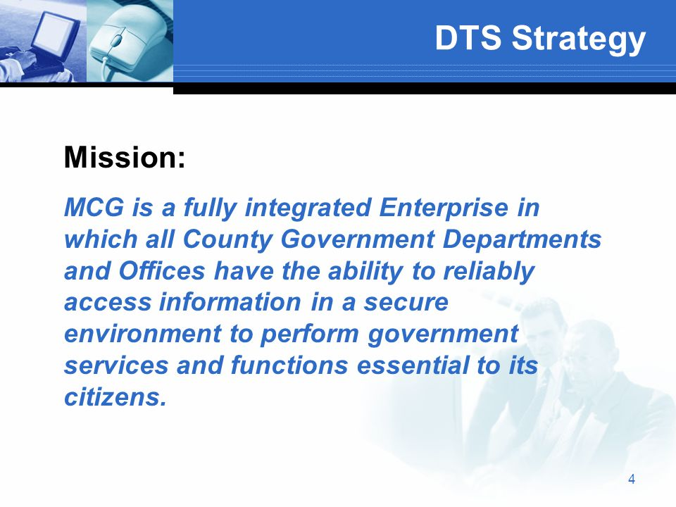4 DTS Strategy Mission: MCG is a fully integrated Enterprise in which all County Government Departments and Offices have the ability to reliably access information in a secure environment to perform government services and functions essential to its citizens.