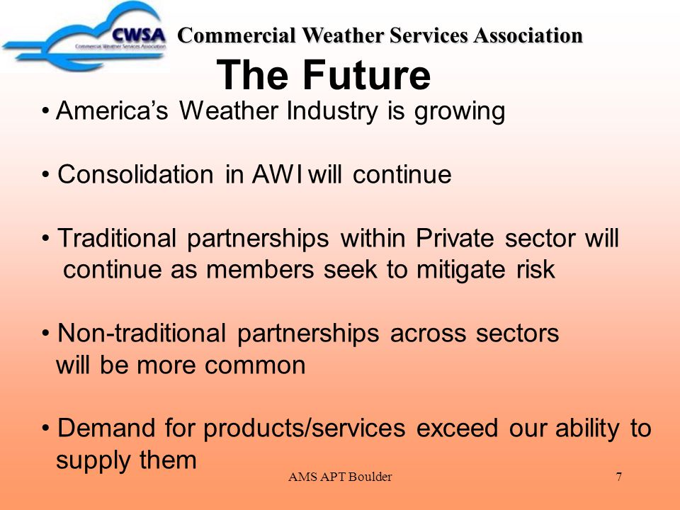 AMS APT Boulder7 Commercial Weather Services Association The Future America's Weather Industry is growing Consolidation in AWI will continue Tradition