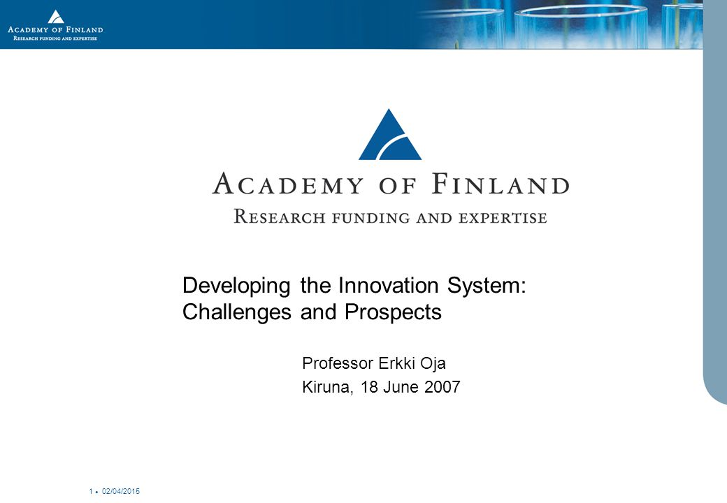 02/04/2015 1 Developing the Innovation System: Challenges and Prospects Professor Erkki Oja Kiruna, 18 June 2007
