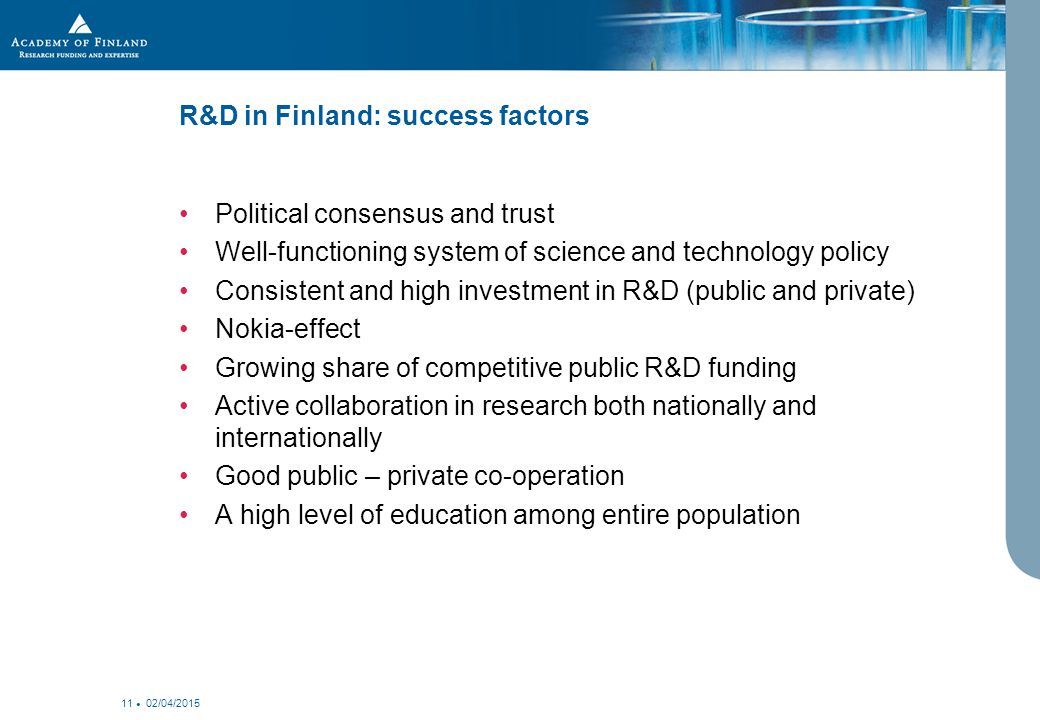 02/04/2015 11 R&D in Finland: success factors Political consensus and trust Well-functioning system of science and technology policy Consistent and high investment in R&D (public and private) Nokia-effect Growing share of competitive public R&D funding Active collaboration in research both nationally and internationally Good public – private co-operation A high level of education among entire population