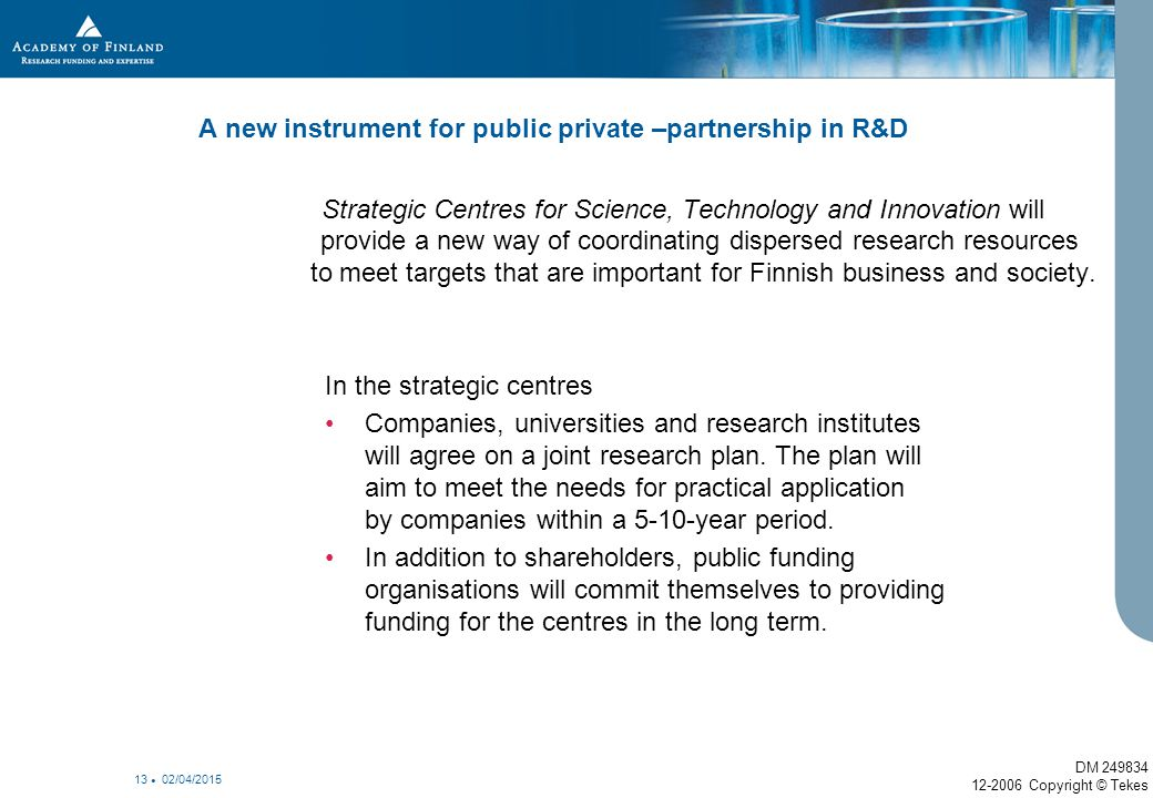 02/04/2015 13 A new instrument for public private –partnership in R&D Strategic Centres for Science, Technology and Innovation will provide a new way of coordinating dispersed research resources to meet targets that are important for Finnish business and society.