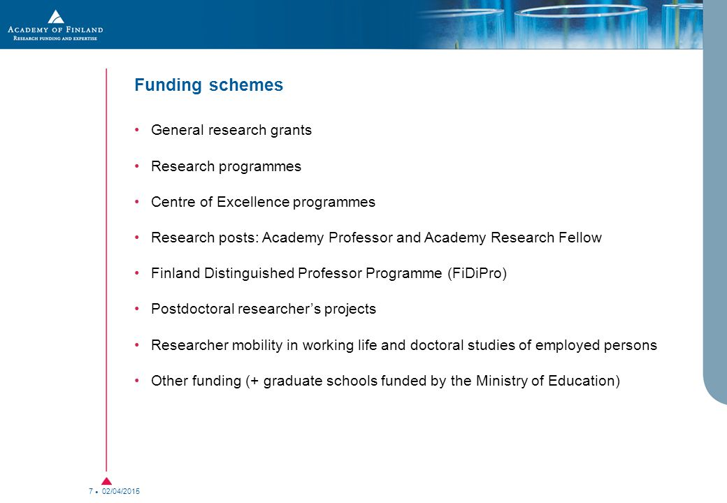 02/04/2015 7 Funding schemes General research grants Research programmes Centre of Excellence programmes Research posts: Academy Professor and Academy Research Fellow Finland Distinguished Professor Programme (FiDiPro) Postdoctoral researcher's projects Researcher mobility in working life and doctoral studies of employed persons Other funding (+ graduate schools funded by the Ministry of Education)