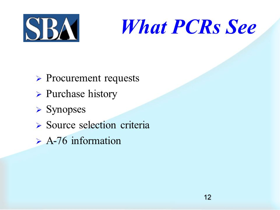 What PCRs See  Small business review form  Government estimate  Sole source justifications (J&A)  Statement of work  Acquisition plan  Market research 11